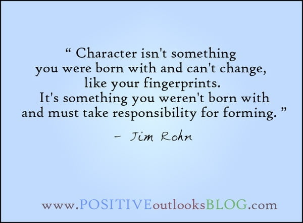"""Character isn't something you were born with and can't change, like your fingerprints. It's something you weren't born with and must take responsibility for forming"" - Jim Rohn"