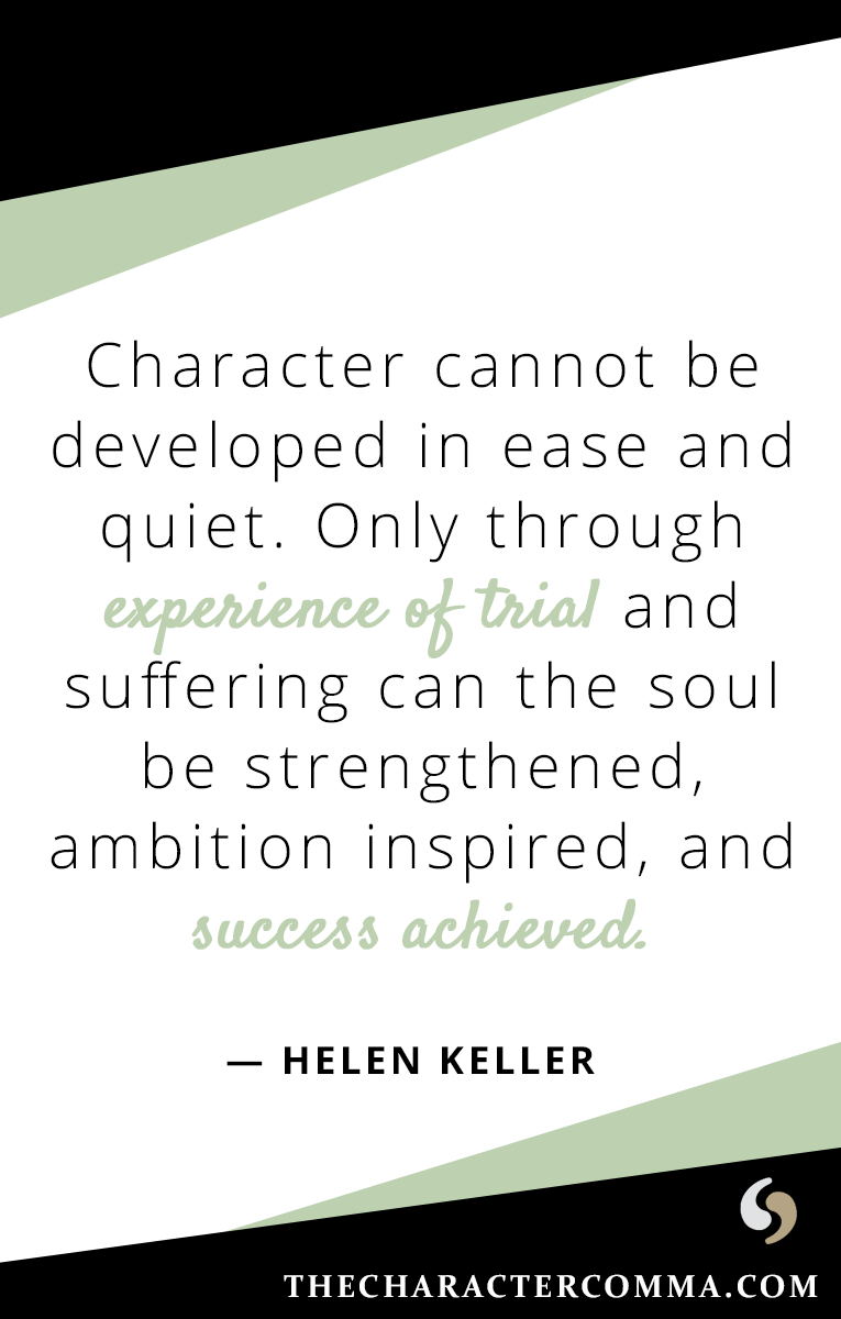 """Character cannot be developed in ease and quiet. Only through experience of trial and suffering can the soul be strengthened, ambition inspired, and success achieved."" - Helen Keller"