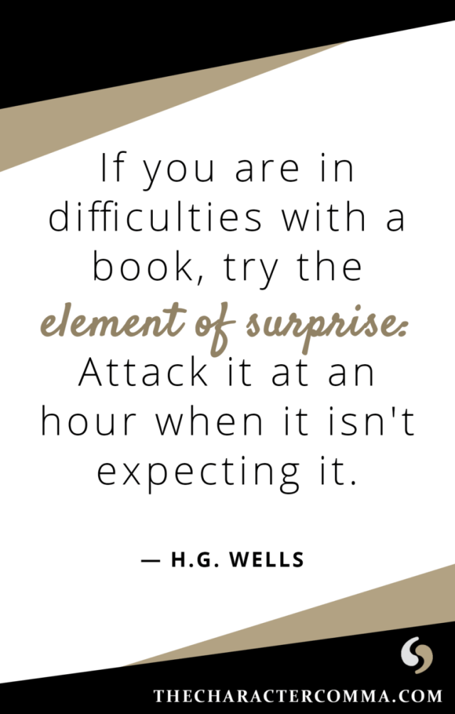"""If you are in difficulties with a book, try the element of surprise: Attack it at an hour when it isn't expecting it."" - H.G. Wells"