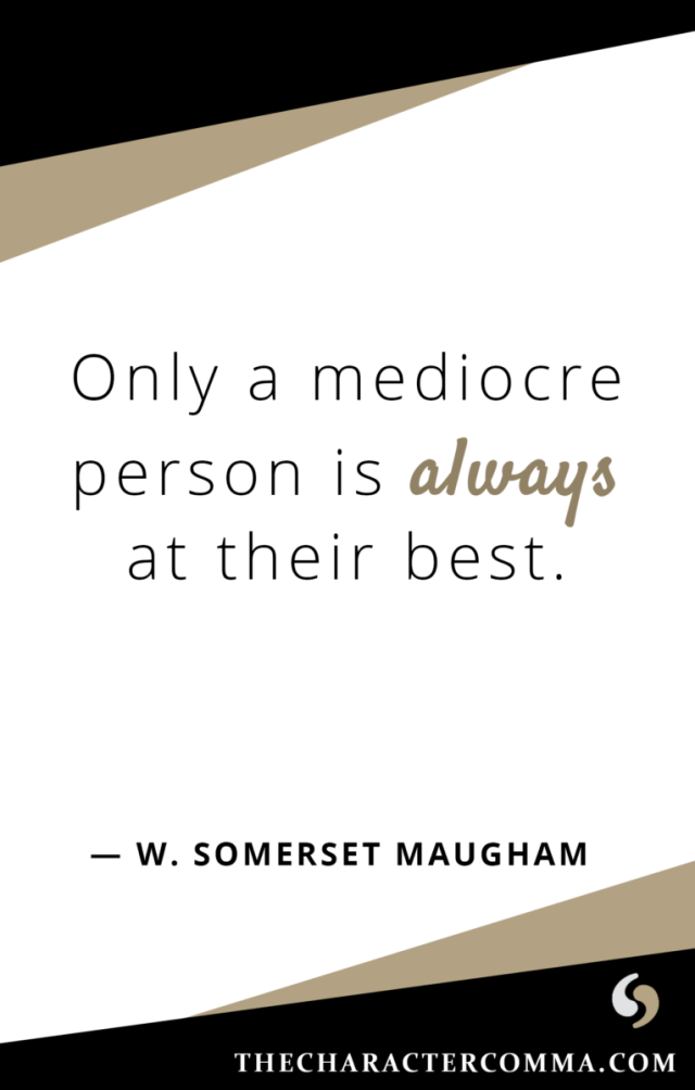 """Only a mediocre person is always at their best."" - W. Maugham"