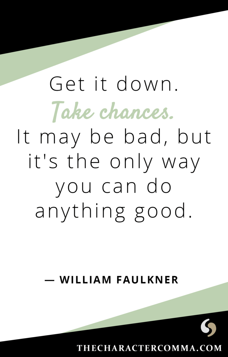 """""""Get it down. Take chances. It may be bad, but it's the only way you can do anything good."""" - William Faulkner"""