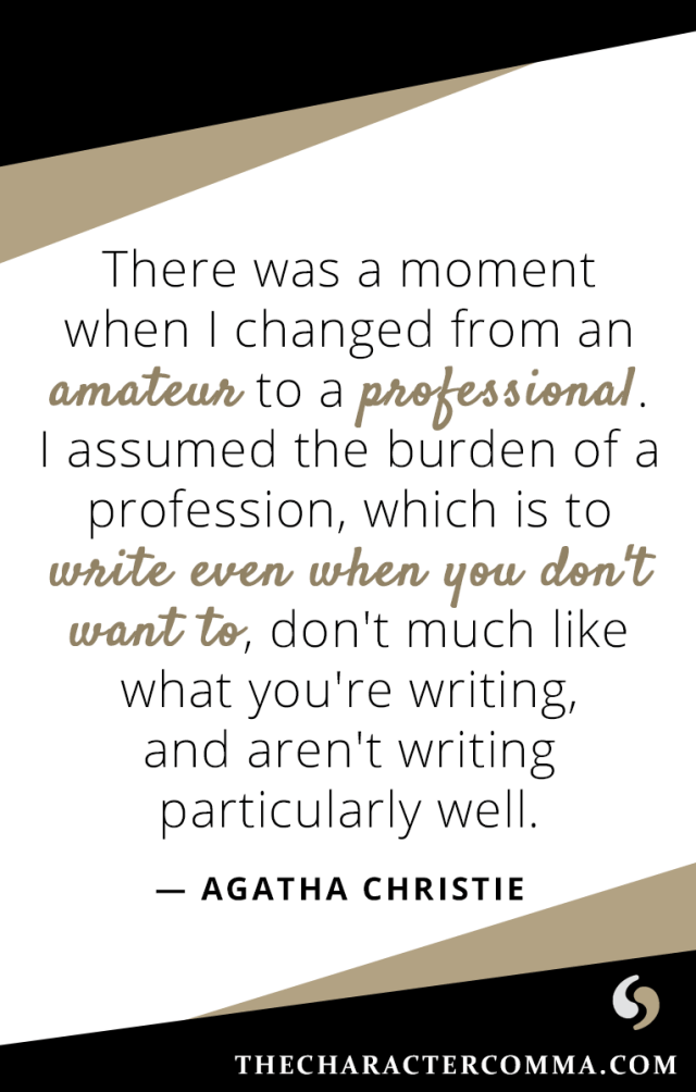 """There was a moment when I changed from an amateur to a professional. I assumed the burden of a profession, which is to write even when you don't want to, don't much like what you're writing, and aren't writing particularly well."" - Agatha Christie"