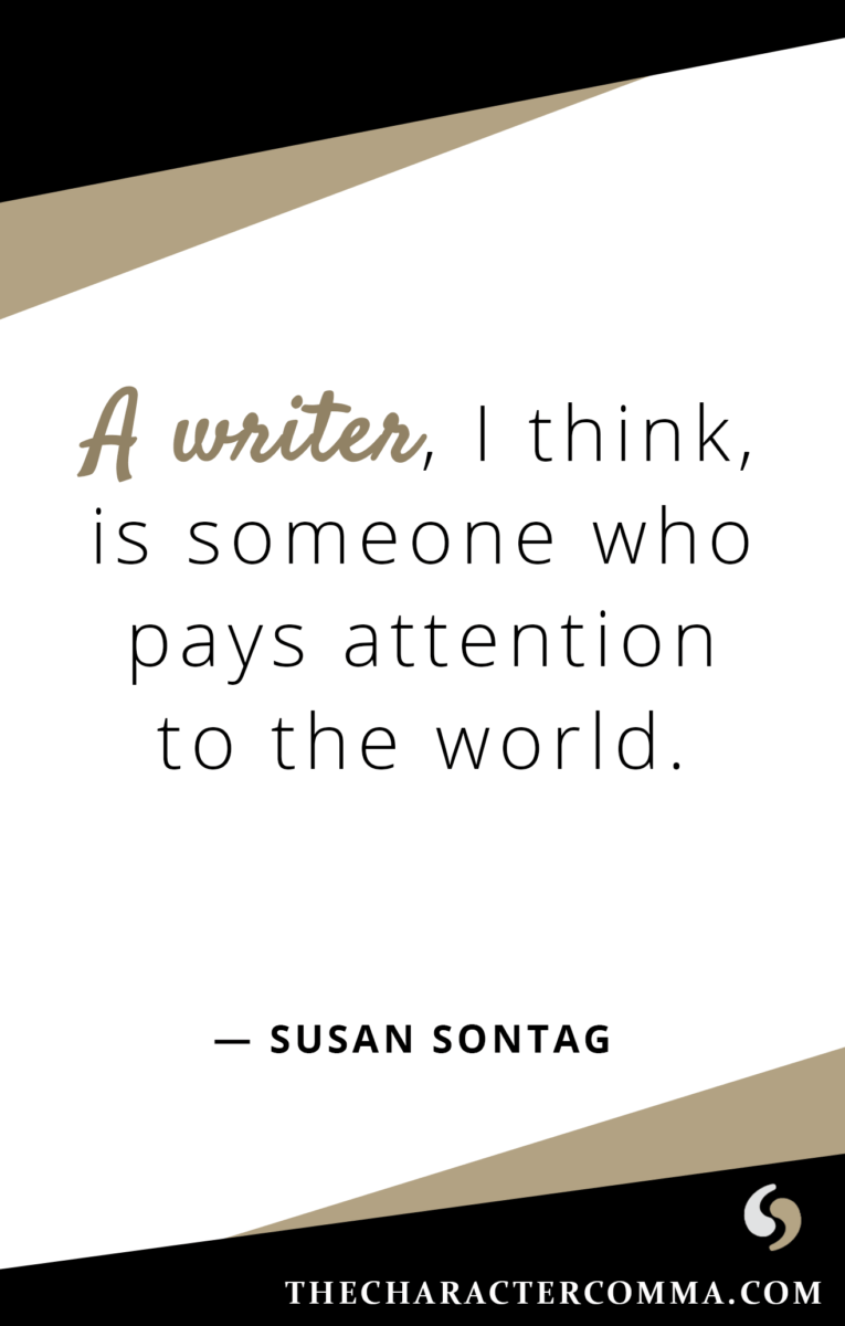 """A writer, I think, is someone who pays attention to the world."" - Susan Sontag"