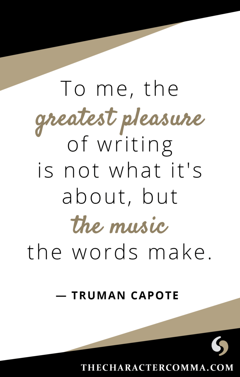 """To me, the greatest pleasure of writing is not what it's about, but the music the words make."" - Truman Capote"