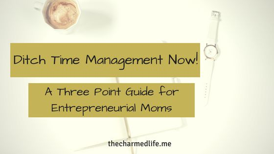 Ditch Time Management Now! A Three Point Guide for Entrepreneurial Moms