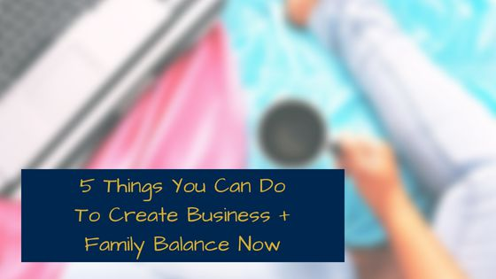 Balancing Business and Family in 5 Quick Steps