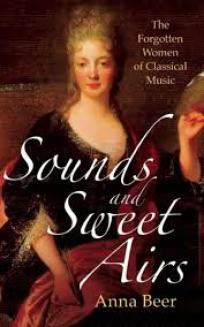 Sounds and Sweet Airs: The Forgotten Women Composers of Classical Music by Anna Beer.