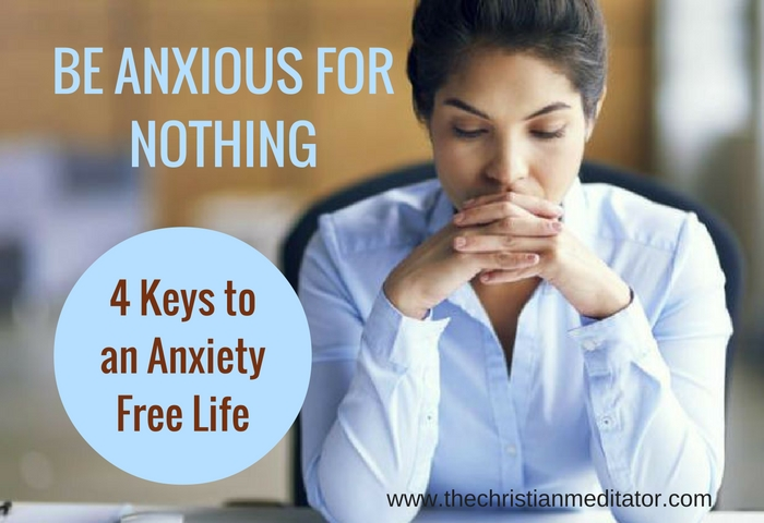 Be Anxious for Nothing: 4 Steps to an Anxiety Free Life #thechristianmeditator