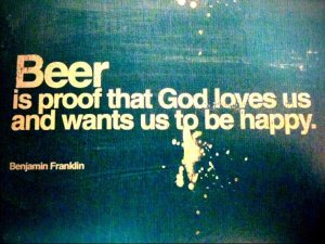 Beer is living proof that God loves us and wants us to be happy. benjamin franklin