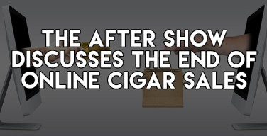 Podcast: The After Show Discusses The End of Online Cigar Sales