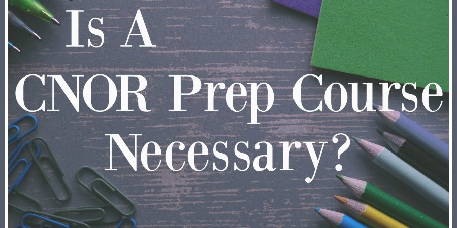 Is A CNOR Prep Course Necessary? - My Certification Experience - The ...