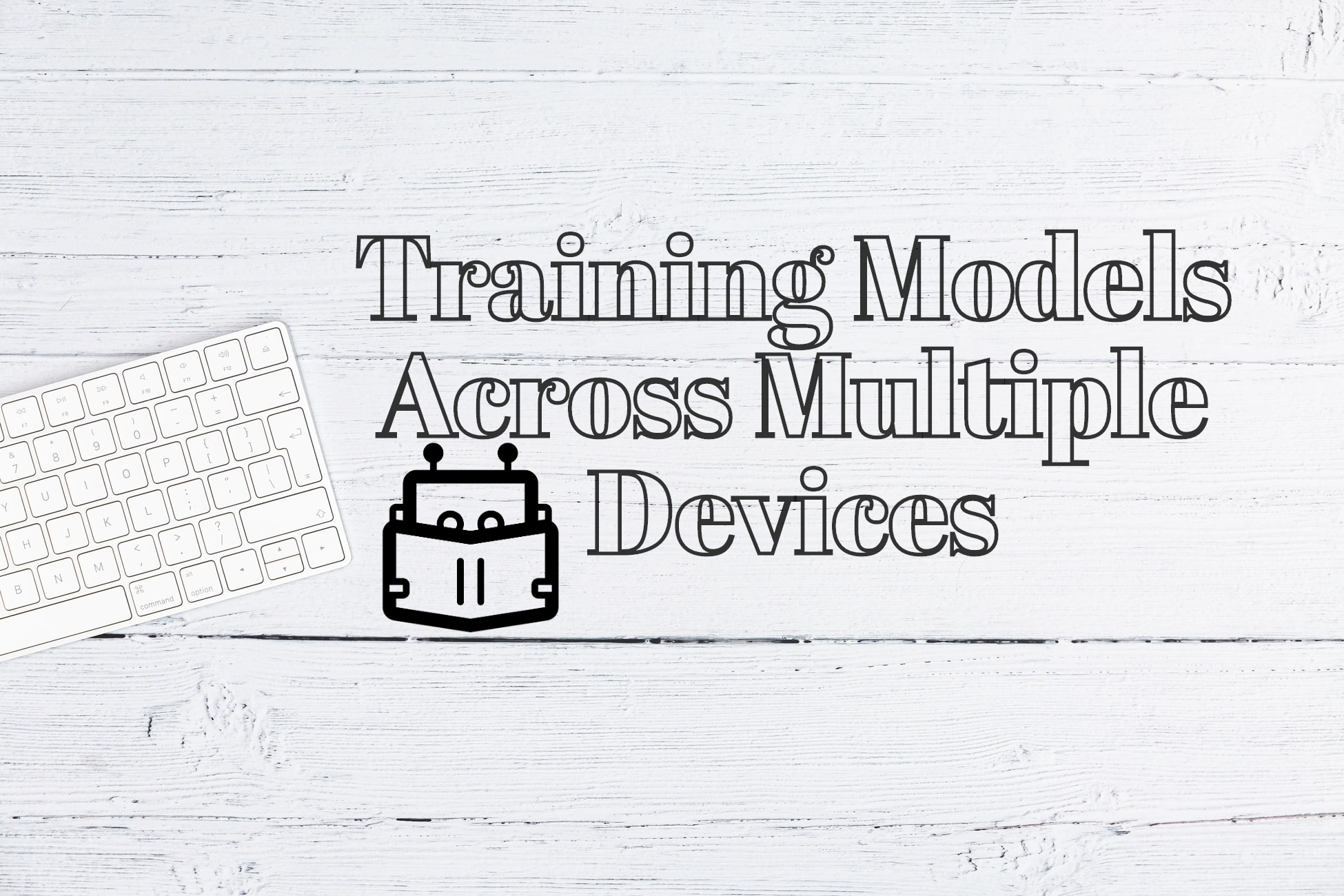 Training Models Across Multiple Devices