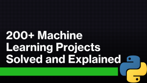 200+ Machine Learning Projects Solved and Explained