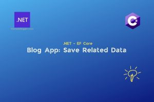 Read more about the article Blog App – Saving Related Data using .NET and EF Core
