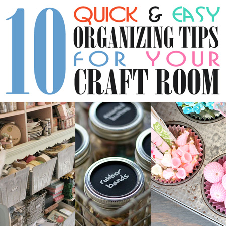 10 Quick & Easy Organizing Tips for the Craft Room