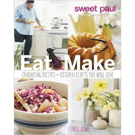 Sweet Paul...Sweet Paul Eat and Make: Charming Recipes and Kitchen Crafts You Will Love