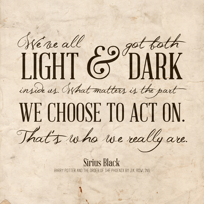Harry Potter movie quote printable - We've all got both light and dark inside us. What matters is the part we choose to act on. That's who we really are