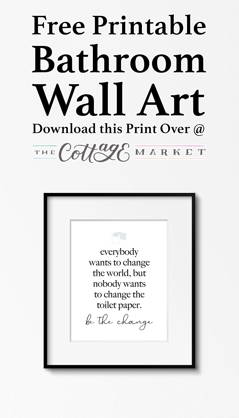 Printing this Free Printable Bathroom Wall Art is as easy as changing the toilet paper roll in your Bathroom! Come and print this out and Be The Change!