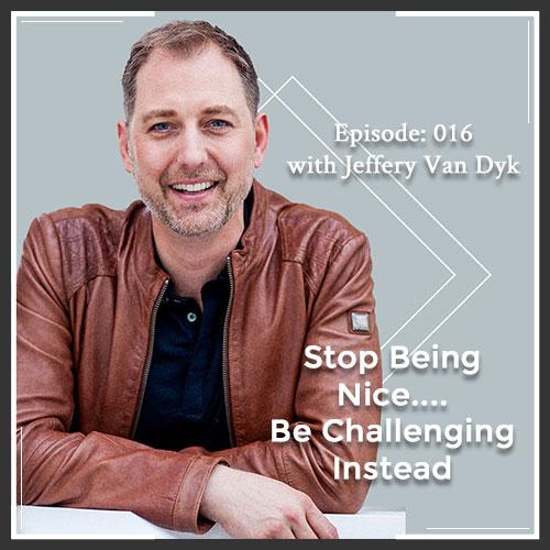Episode 016: Stop Being Nice…. Be Challenging Instead