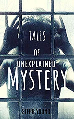 Tales of Unexplained Mystery by Steph Young