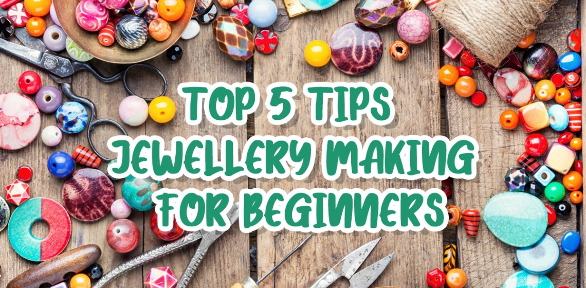 5 Top Tips Jewellery Making for Beginners