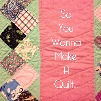 So you Wanna Make a Quilt