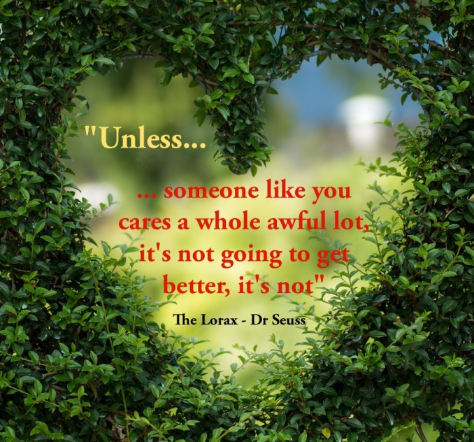 Unless someone like you cares a whole awful lot, it's not going to get better, it's not. Lorax quote Environmental green ecofriendly