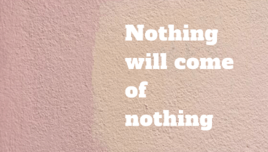 Monday Motivation : Nothing will come of nothing