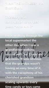 """""""I AM THE WITNESS"""" - A Short Story. This story is in continuation to my last poem """"Who Am I?"""" I was walking through the local supermarket the other day when I saw a grandfather walking around with his 2 year old grandson. It was obvious that the grandpa wasn't having an easy time of it, with the cacophony of his cherished grandson scaling upwards every time candy or toys came into view. The grandfather, however, kept his cool, and intoned softly to the child: """"Rama relax, it won't take long."""" When the screaming didn't stop, the grandpa continued: """" Rama, there's no reason to get angry, try to enjoy this walk and in a minute we'll be on the way home, I promise."""" When I came out of the store I saw them in the parking lot, the child screaming and the older man still talking softly and quietly to him. I couldn't help myself. I walked over to him. """"Sir,"""" I said, """"I have to say you are an amazing grandfather. The way you talk to the boy and keep your calm despite all of this screaming – Rama sure is a lucky to have a grandfather like you."""" """"Thanks,"""" said the grandfather, """"but I'm Rama. This little devil's name is Krishna."""" 😊🙏 #communication #emotionalintelligence #mindfulness #selfawareness"""