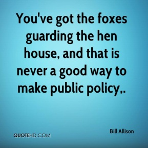 bill-allison-quote-youve-got-the-foxes-guarding-the-hen-house-and