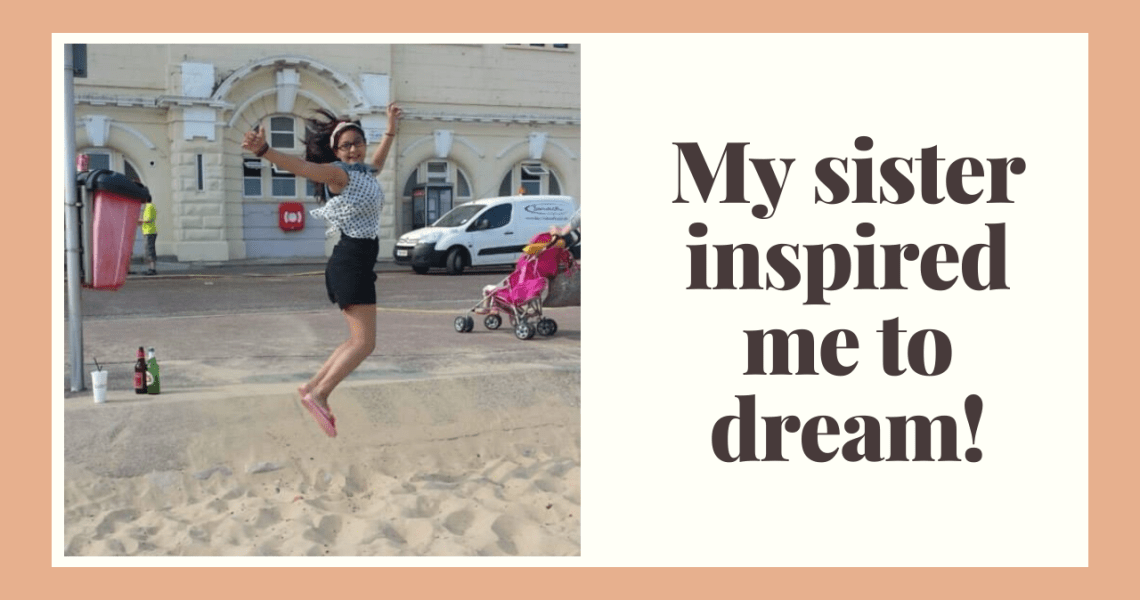 My sister inspired me to dream!