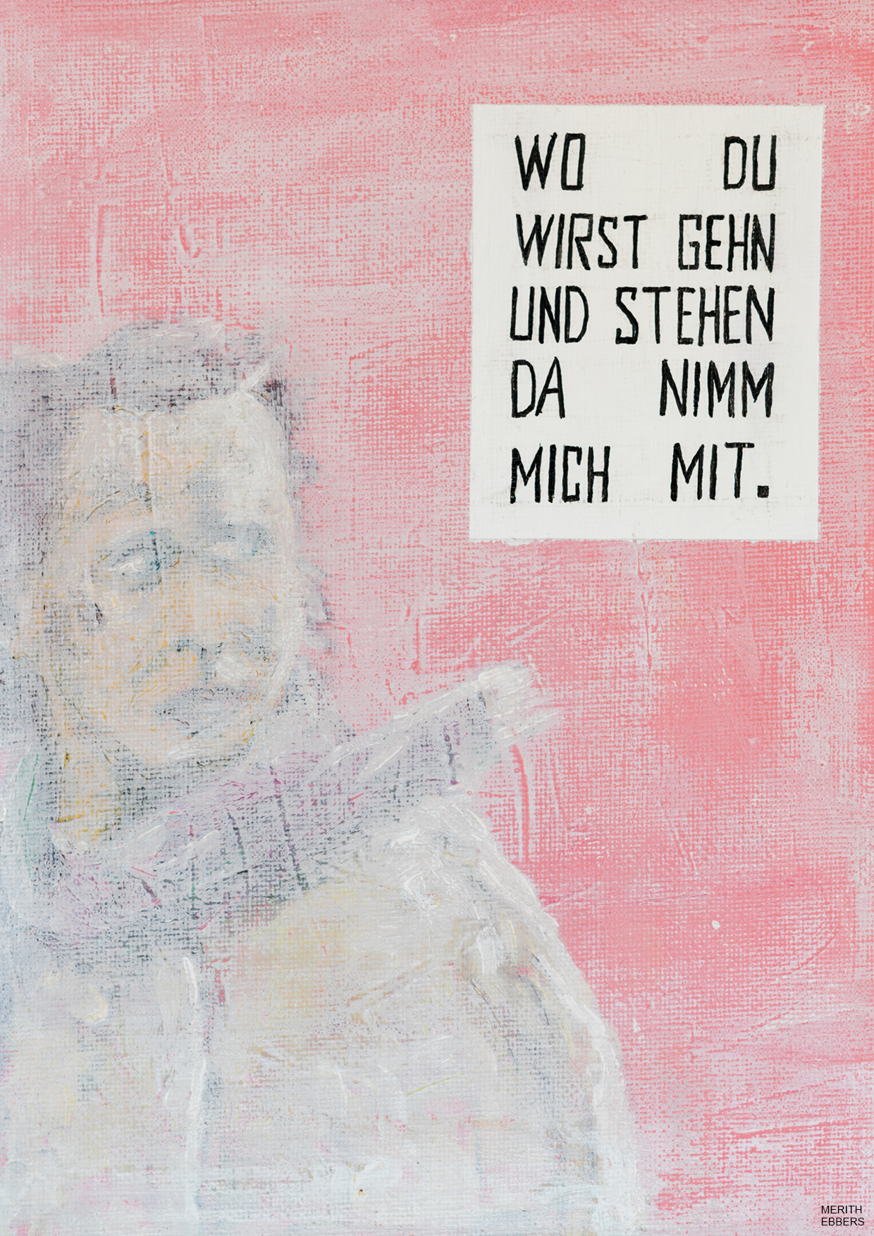 A painting with a pink background on it you see a girl looking over her shoulder and next to her the text: Wo Du wirst gehen und stehen, da nimm mich mit. Which translated from German is: Where You will go and where You will stand, take me with you there. The text is from a German song called 'So nimm denn meine Hände.'