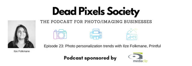Dead Pixels Society podcast: Photo personalization trends with Ilze Folkmane, Printful