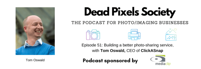 Dead Pixels Society podcast: Building a better photo-sharing service. with Tom Oswald, CEO of ClickASnap