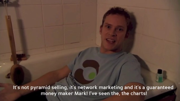 "Jeremy, drinking whiskey in the bath: ""It's not pyramid selling, its network marketing and it's a guaranteed money maker Mark! I've seen the, the charts!"""