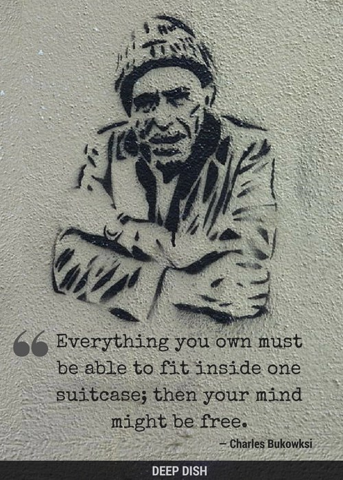 """Everything you own must be able to fit inside one suitcase; then your mind might be free."" - Charles Bukowski"