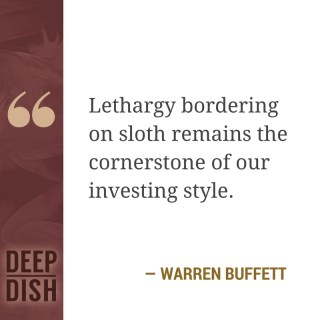 "Lethargy bordering on sloth remains the cornerstone of our investing style."" - Warren Buffett"