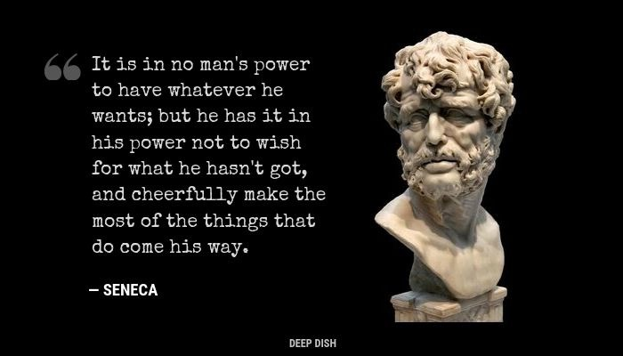 "'It is in no man's power to have whatever he wants, but he has it in his power not to wish for what he hasn't got, and cheerfully make the most of the things that do come his way."" - Seneca"