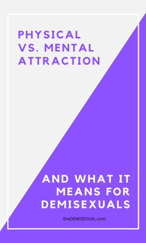 Physical vs. Mental attraction and what it means for demisexuals
