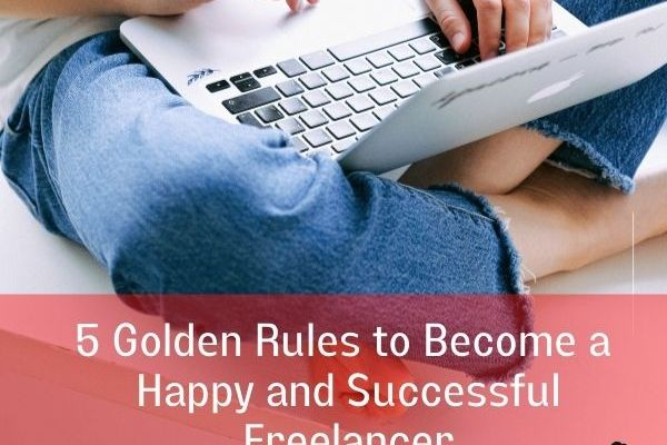 5 Golden Rules to Become a Happy (and Successful) Freelancer
