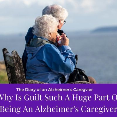 Why Is Guilt Such A Huge Part Of Being An Alzheimer's Caregiver