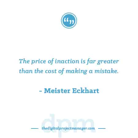 """Project Management Quotes - """"The price of inaction is far greater than the cost of making a mistake."""" ~ Meister Eckhart"""
