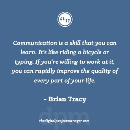 """Project Management Quotes - """"Communication is a skill that you can learn. It's like riding a bicycle or typing. If you're willing to work at it, you can rapidly improve the quality of every part of your life."""" ~ Brian Tracy"""