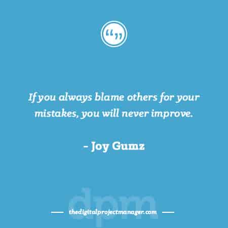 """Project Management Quotes - """"If you always blame others for your mistakes, you will never improve."""" ~ Joy Gumz"""