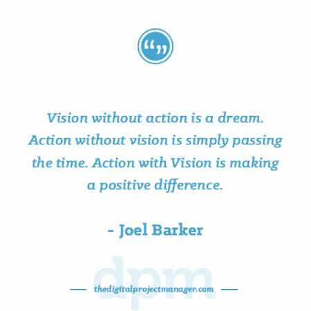 """Project Management Quotes - """"Vision without action is a dream. Action without vision is simply passing the time. Action with Vision is making a positive difference."""" ~ Joel Barker"""