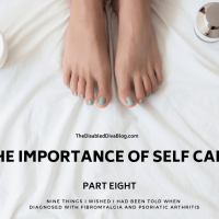 The Importance of Self-Care: Nine Things I Wished I had Been Told When Diagnosed with Fibromyalgia and Psoriatic Arthritis Part 8