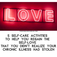 5 Self-Care Activities to Help You Regain the Self-Love That You Did Not Realize Your Chronic Illness had Stolen