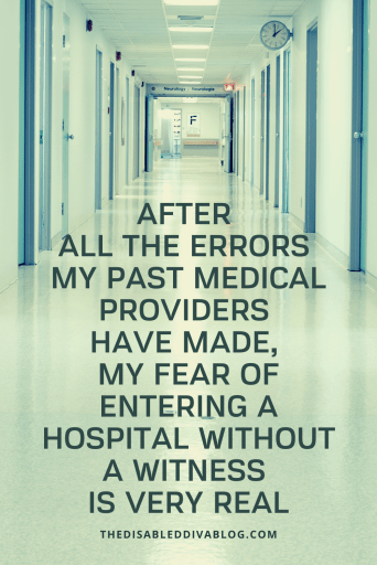My fear of entering a hospital without a witness is very real because of past medical errors. Quote by The Disabled Diva
