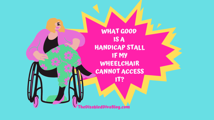 What good is a handicap stall if my wheelchair cannot access it?