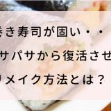 巻き寿司が固い・・・パサパサから復活させるリメイク方法とは?!